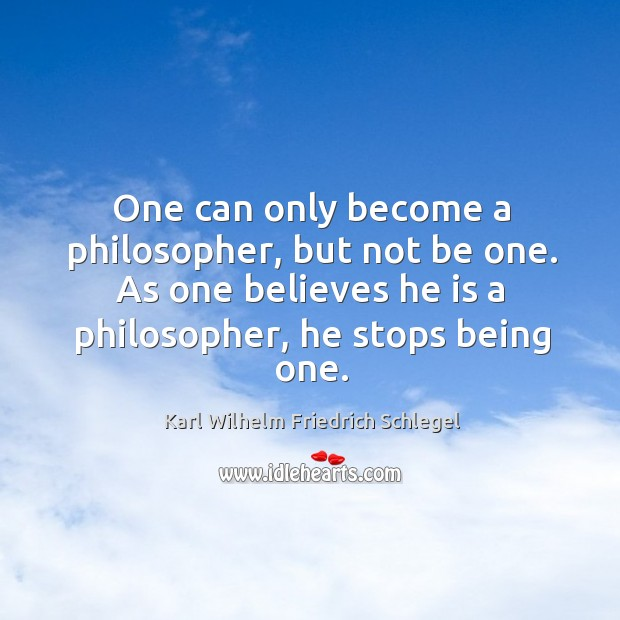 One can only become a philosopher, but not be one. As one believes he is a philosopher, he stops being one. Image