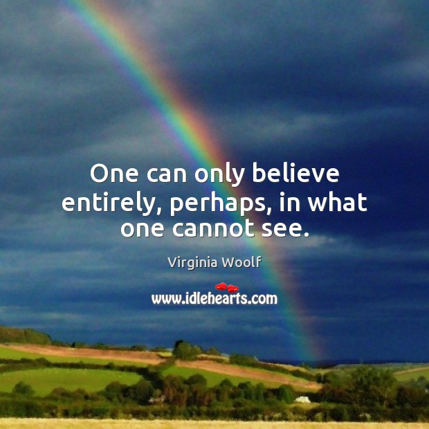 One can only believe entirely, perhaps, in what one cannot see. Image