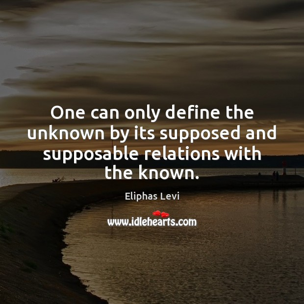 One can only define the unknown by its supposed and supposable relations with the known. Image