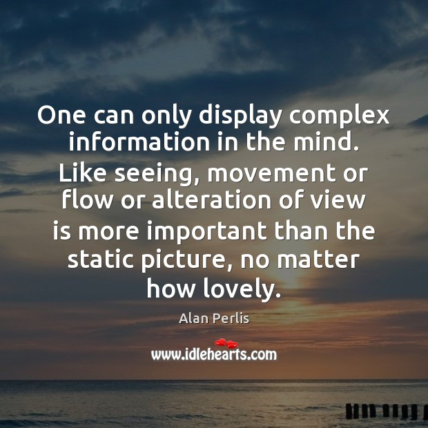 One can only display complex information in the mind. Like seeing, movement Alan Perlis Picture Quote
