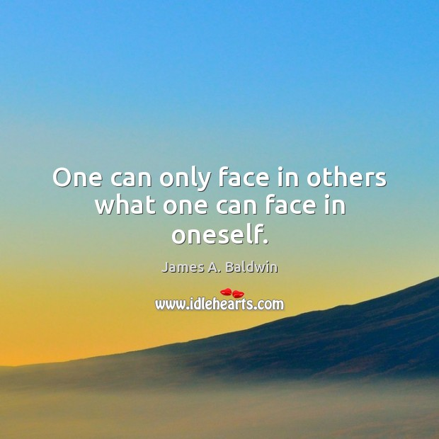 One can only face in others what one can face in oneself. James A. Baldwin Picture Quote