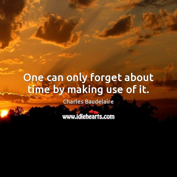 One can only forget about time by making use of it. Charles Baudelaire Picture Quote