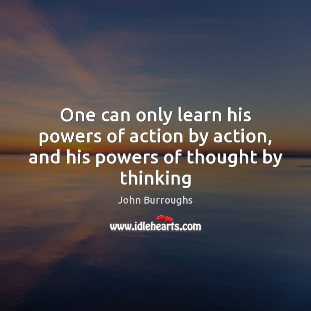 One can only learn his powers of action by action, and his powers of thought by thinking Image