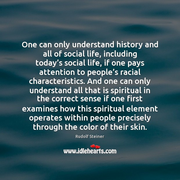One can only understand history and all of social life, including today' Rudolf Steiner Picture Quote