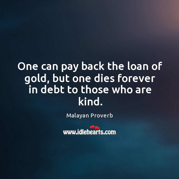 Image, One can pay back the loan of gold, but dies forever in kindness debt.