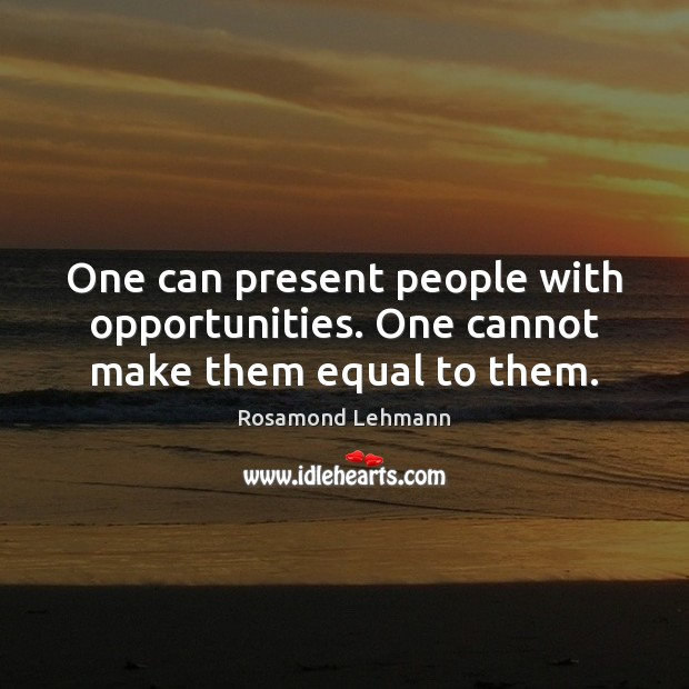 One can present people with opportunities. One cannot make them equal to them. Image