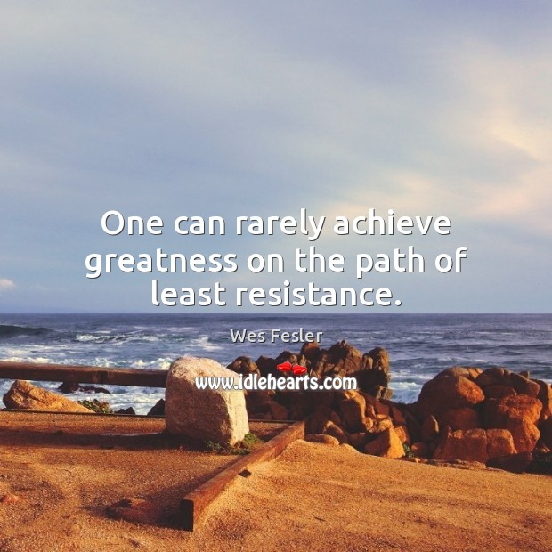 One can rarely achieve greatness on the path of least resistance. Image