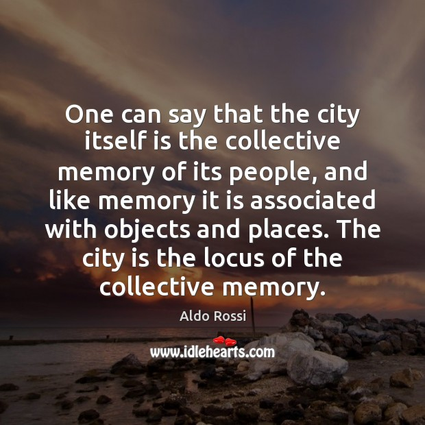 One can say that the city itself is the collective memory of Image