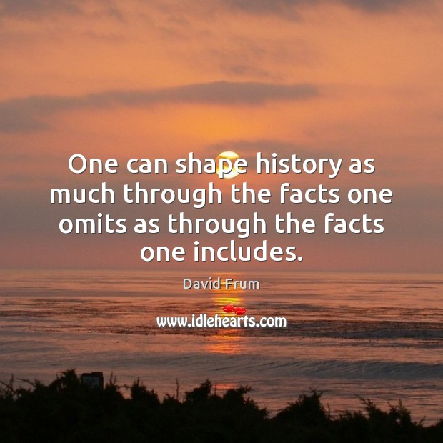 One can shape history as much through the facts one omits as David Frum Picture Quote