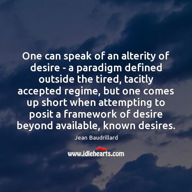 One can speak of an alterity of desire – a paradigm defined Jean Baudrillard Picture Quote