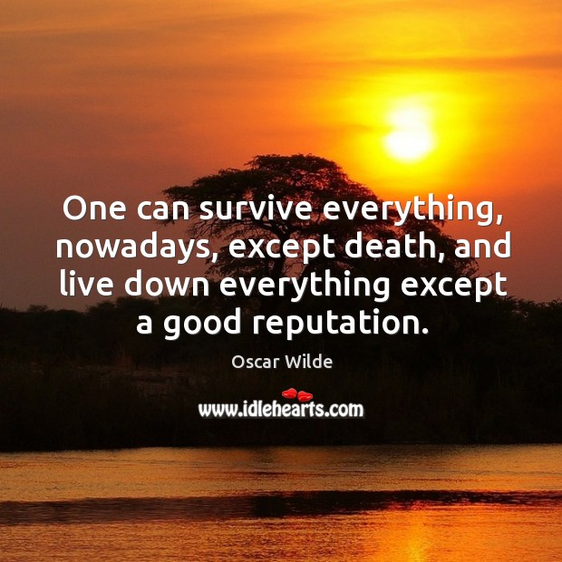 Image, One can survive everything, nowadays, except death, and live down everything except a good reputation.