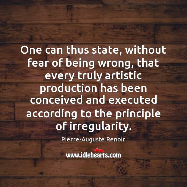 One can thus state, without fear of being wrong, that every truly Pierre-Auguste Renoir Picture Quote