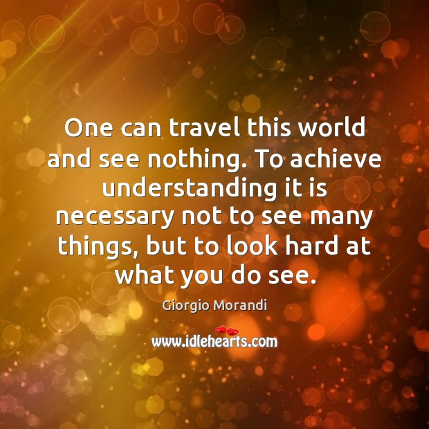 One can travel this world and see nothing. To achieve understanding it Image