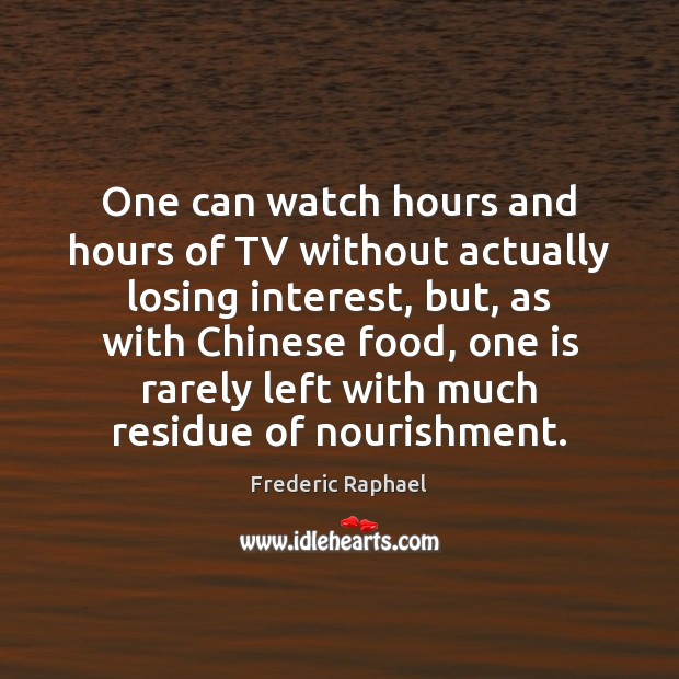 One can watch hours and hours of TV without actually losing interest, Frederic Raphael Picture Quote