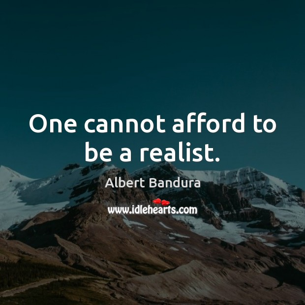 One cannot afford to be a realist. Albert Bandura Picture Quote