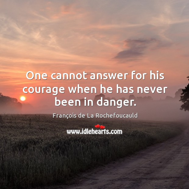 Image, One cannot answer for his courage when he has never been in danger.