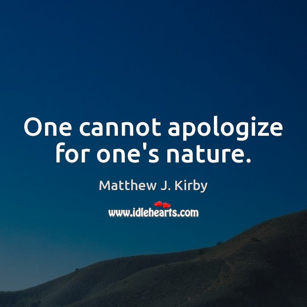 One cannot apologize for one's nature. Matthew J. Kirby Picture Quote