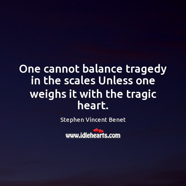 One cannot balance tragedy in the scales Unless one weighs it with the tragic heart. Image
