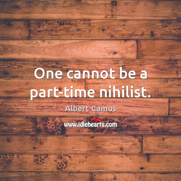 One cannot be a part-time nihilist. Albert Camus Picture Quote