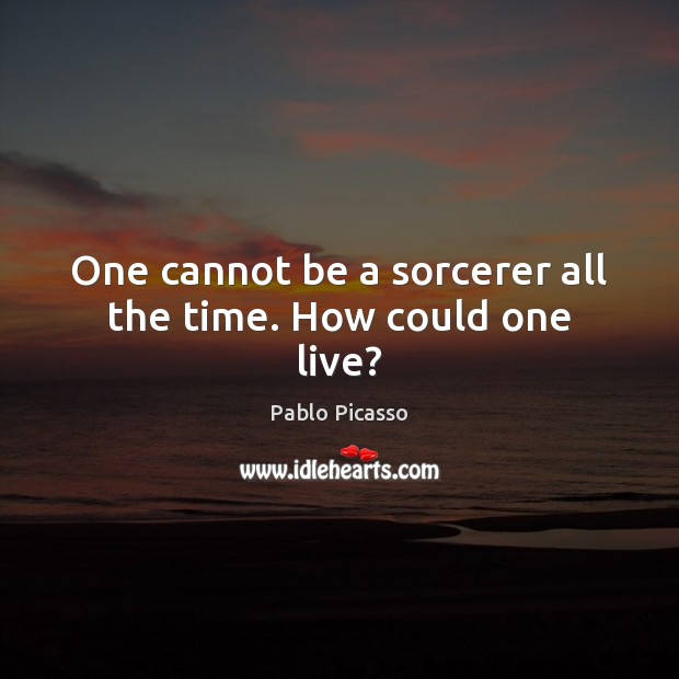 One cannot be a sorcerer all the time. How could one live? Pablo Picasso Picture Quote