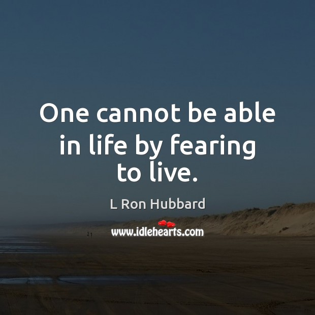Image, One cannot be able in life by fearing to live.