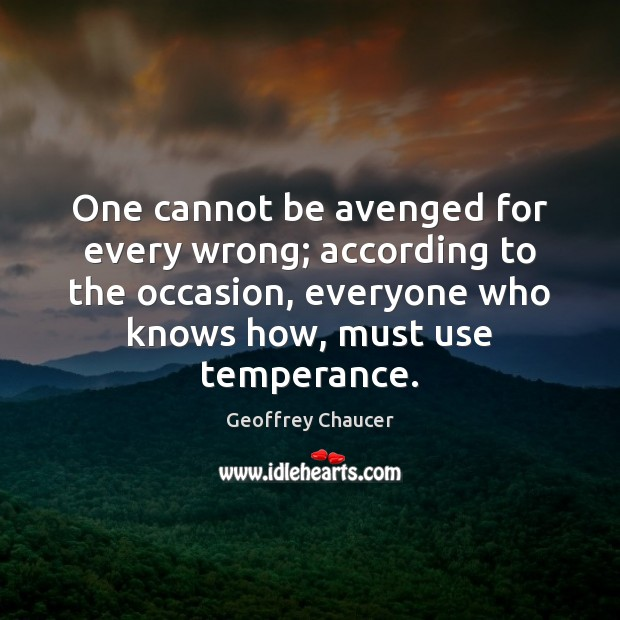 One cannot be avenged for every wrong; according to the occasion, everyone Geoffrey Chaucer Picture Quote