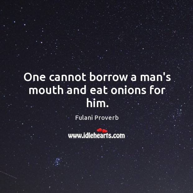 Image, One cannot borrow a man's mouth and eat onions for him.