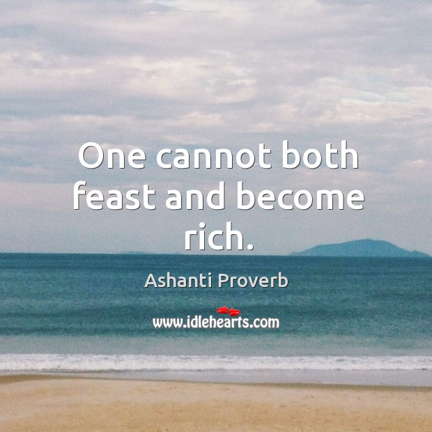 One cannot both feast and become rich. Ashanti Proverbs Image