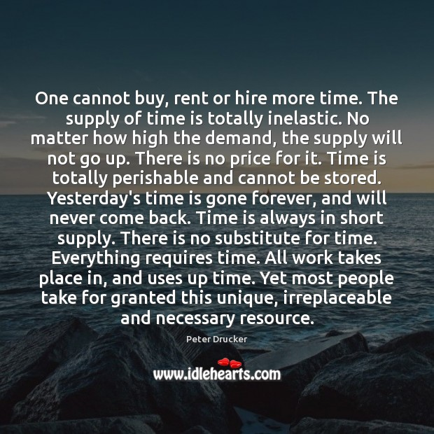 One cannot buy, rent or hire more time. The supply of time Peter Drucker Picture Quote