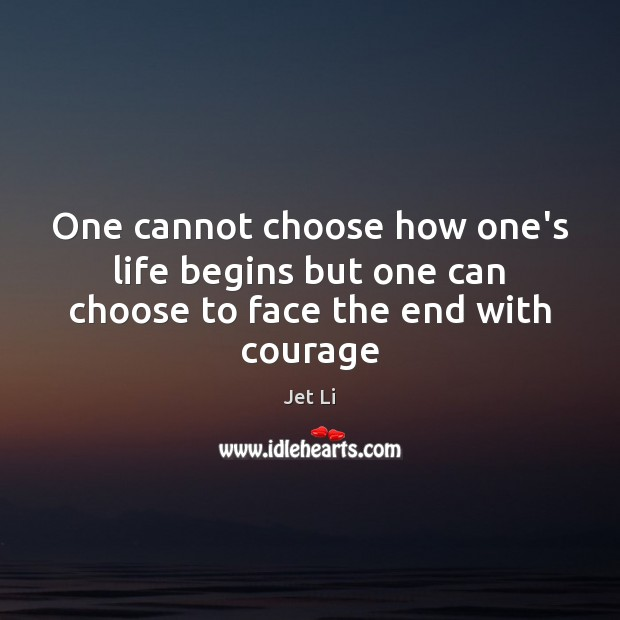 One cannot choose how one's life begins but one can choose to face the end with courage Jet Li Picture Quote