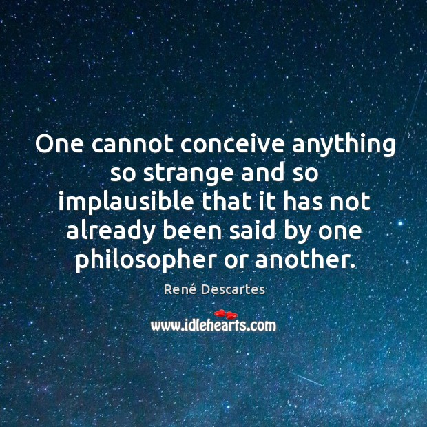 One cannot conceive anything so strange and so implausible that it has not already been said by one philosopher or another. Image