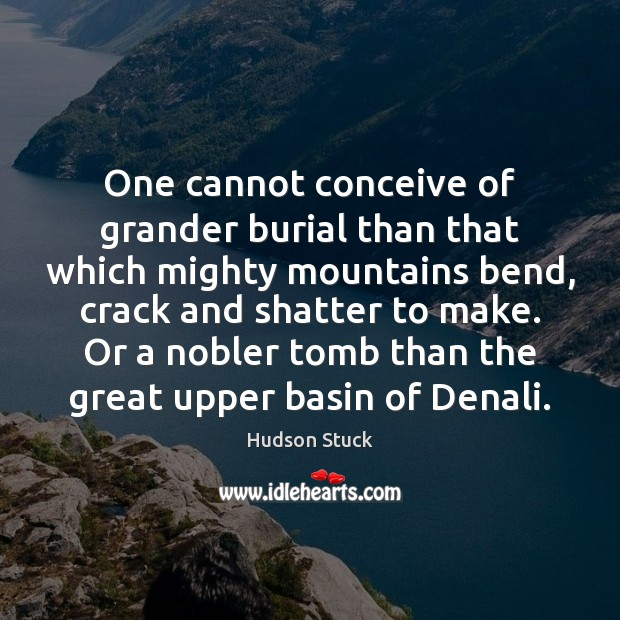 One cannot conceive of grander burial than that which mighty mountains bend, Hudson Stuck Picture Quote