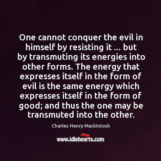 One cannot conquer the evil in himself by resisting it … but by Image