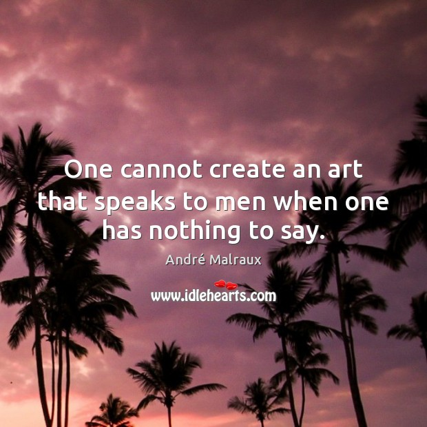Image, One cannot create an art that speaks to men when one has nothing to say.