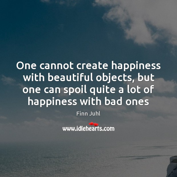 Image, One cannot create happiness with beautiful objects, but one can spoil quite