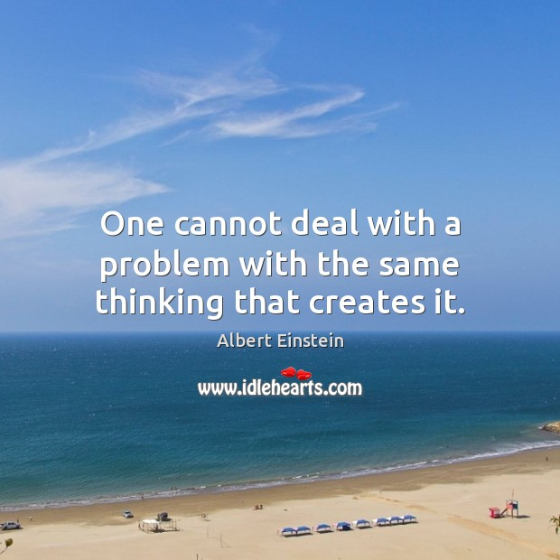 Image, One cannot deal with a problem with the same thinking that creates it.
