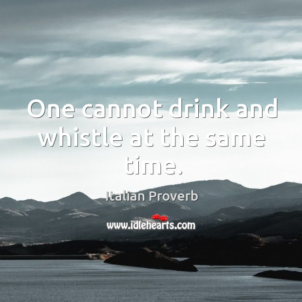 Image, One cannot drink and whistle at the same time.