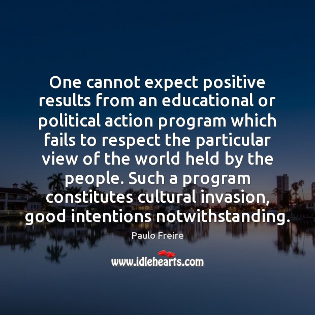One cannot expect positive results from an educational or political action program Paulo Freire Picture Quote