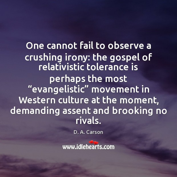One cannot fail to observe a crushing irony: the gospel of relativistic Tolerance Quotes Image