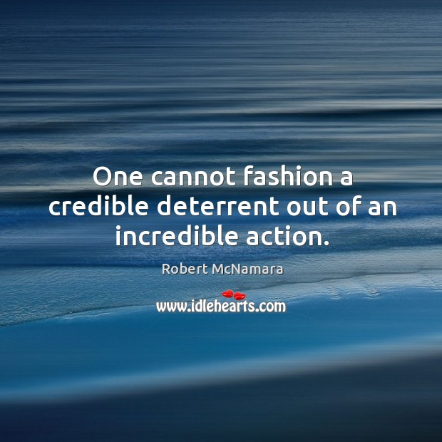 One cannot fashion a credible deterrent out of an incredible action. Robert McNamara Picture Quote