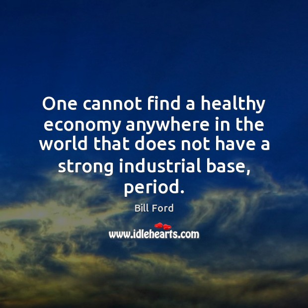 Image, One cannot find a healthy economy anywhere in the world that does