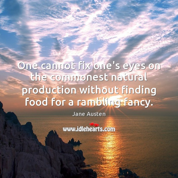 One cannot fix one's eyes on the commonest natural production without finding Image