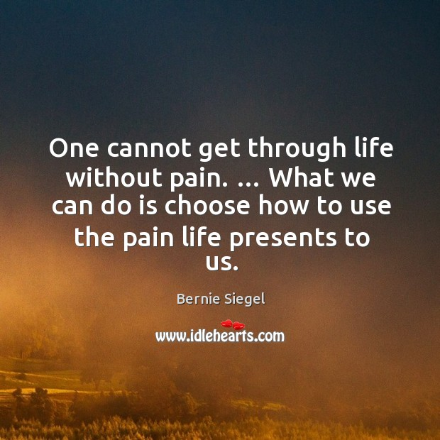 Image, One cannot get through life without pain. … what we can do is choose how to use the pain life presents to us.
