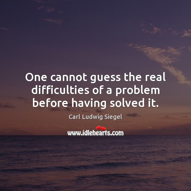 Image, One cannot guess the real difficulties of a problem before having solved it.