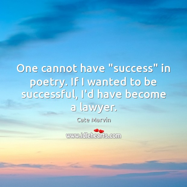"""One cannot have """"success"""" in poetry. If I wanted to be successful, Cate Marvin Picture Quote"""