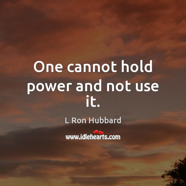 One cannot hold power and not use it. L Ron Hubbard Picture Quote