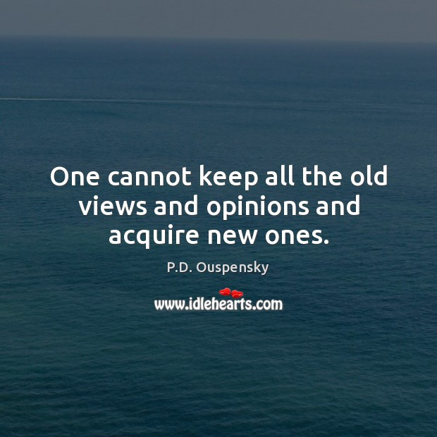 One cannot keep all the old views and opinions and acquire new ones. Image