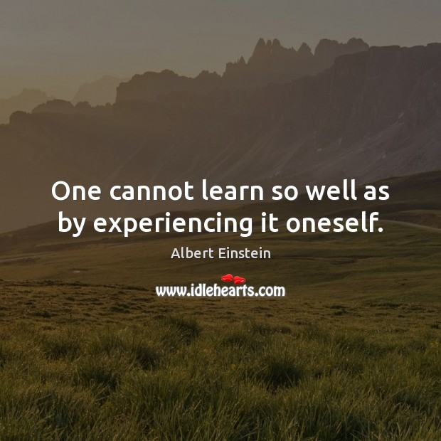 Image, One cannot learn so well as by experiencing it oneself.
