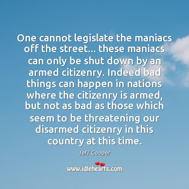 One cannot legislate the maniacs off the street… these maniacs can only Jeff Cooper Picture Quote