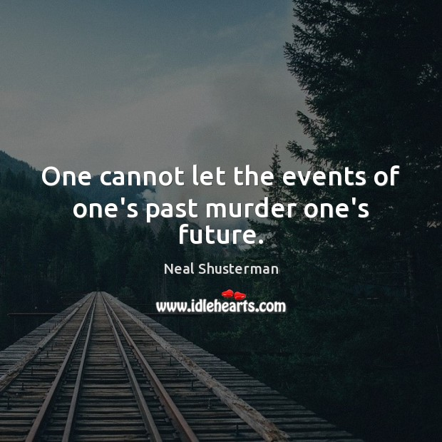 One cannot let the events of one's past murder one's future. Neal Shusterman Picture Quote